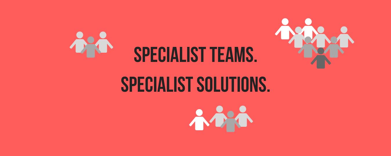 Specialist Teams. Specialist Solutions.